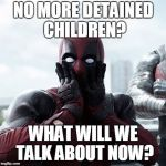 Deadpool Surprised Meme | NO MORE DETAINED CHILDREN? WHAT WILL WE TALK ABOUT NOW? | image tagged in memes,deadpool surprised | made w/ Imgflip meme maker