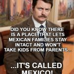 ron swanson | DID YOU KNOW THERE IS A PLACE THAT LETS MEXICAN FAMILIES STAY INTACT AND WON'T TAKE KIDS FROM PARENTS... ...IT'S CALLED MEXICO! | image tagged in ron swanson,trump immigration policy,mexico,immigrant children,memes | made w/ Imgflip meme maker