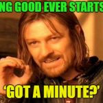 Hey, got a minute? | NOTHING GOOD EVER STARTS WITH 'GOT A MINUTE?' | image tagged in memes,one does not simply,funny | made w/ Imgflip meme maker