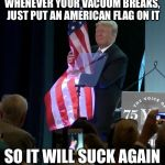 Trump Grabs Flag | WHENEVER YOUR VACUUM BREAKS, JUST PUT AN AMERICAN FLAG ON IT SO IT WILL SUCK AGAIN | image tagged in trump grabs flag,memes,new template | made w/ Imgflip meme maker