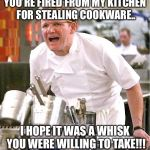 Your fired from your kitchen job!!! | YOU'RE FIRED FROM MY KITCHEN FOR STEALING COOKWARE.. I HOPE IT WAS A WHISK YOU WERE WILLING TO TAKE!!! | image tagged in memes,chef gordon ramsay,fired | made w/ Imgflip meme maker