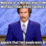 The Long Nap | An employee at a morgue was cremated by mistake today while taking a nap It appears that two people were fired | image tagged in anchorman news update,you're fired | made w/ Imgflip meme maker