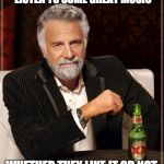 The Most Interesting Man In The World Meme | MY NEIGHBORS FREQUENTLY LISTEN TO SOME GREAT MUSIC WHETHER THEY LIKE IT OR NOT. | image tagged in memes,the most interesting man in the world | made w/ Imgflip meme maker