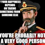 captain obvious | IF YOUR HAPPINESS DEPENDS ON TAKING SOMETHING FROM SOMEONE ELSE YOU'RE PROBABLY NOT A VERY GOOD PERSON | image tagged in captain obvious | made w/ Imgflip meme maker
