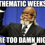 Too Damn High Meme | THEMATIC WEEKS ARE TOO DAMN HIGH | image tagged in memes,too damn high | made w/ Imgflip meme maker