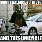 He truly is the chosen one | I BROUGHT BALANCE TO THE FORCE AND THIS UNICYCLE | image tagged in memes,invalid argument vader | made w/ Imgflip meme maker