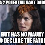 According to this DNA test you are... | HAS 2 POTENTIAL BABY DADDIES BUT HAS NO MAURY TO DECLARE THE FATHER | image tagged in memes,bad wife worse mom,scumbag | made w/ Imgflip meme maker
