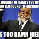 Too Damn High Meme | THE NUMBER OF GAMES I'VE NEVER GOTTEN ROUND TO FINISHING IS TOO DAMN HIGH | image tagged in memes,too damn high | made w/ Imgflip meme maker