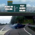 Left Exit 12 Off Ramp Meme | WORK ON HEALING PLAY GAMES ONLINE | image tagged in memes,left exit 12 off ramp | made w/ Imgflip meme maker
