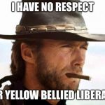 I have no respect for yellow bellied liberals. | I HAVE NO RESPECT FOR YELLOW BELLIED LIBERALS. | image tagged in clint eastwood,memes,politics,conservative,funny | made w/ Imgflip meme maker