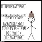 Be Like Bill Meme | THIS IS MY DAD HE NEVER STOPS PLAYING ANGRY BIRDS POP EVEN HE GOT TO LEVEL 2836 DON'T BE LIKE MY DAD | image tagged in memes,be like bill | made w/ Imgflip meme maker