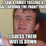 10 Guy Meme | I SAW A FAMILY TOSSING A BALL AROUND THE FRONT YARD I GUESS THEIR WIFI IS DOWN | image tagged in memes,10 guy | made w/ Imgflip meme maker