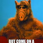 Headbanzer Meme | I KNOW ALIEN WEEK IS OVER, BUT COME ON A WHOLE WEEK, AND NO MENTION OF ALF... | image tagged in memes,headbanzer,alf,meme,aliens week | made w/ Imgflip meme maker