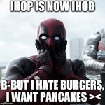 Things are changing ;_; welp  | IHOP IS NOW IHOB B-BUT I HATE BURGERS, I WANT PANCAKES >< | image tagged in memes,deadpool surprised | made w/ Imgflip meme maker