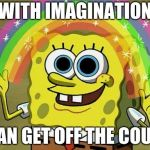 Imagination Spongebob Meme | WITH IMAGINATION I CAN GET OFF THE COUCH | image tagged in memes,imagination spongebob | made w/ Imgflip meme maker