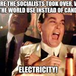 Good Fellas Hilarious Meme | BEFORE THE SOCIALISTS TOOK OVER, WHAT DID THE WORLD USE INSTEAD OF CANDLES? ELECTRICITY! | image tagged in memes,good fellas hilarious | made w/ Imgflip meme maker