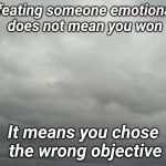 Grey clouds | Defeating someone emotionally does not mean you won It means you chose the wrong objective | image tagged in grey clouds | made w/ Imgflip meme maker