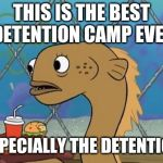 Sadly I Am Only An Eel Meme | THIS IS THE BEST DETENTION CAMP EVER ESPECIALLY THE DETENTION | image tagged in memes,sadly i am only an eel,detention camp,children,illegal immigration,what if i told you | made w/ Imgflip meme maker