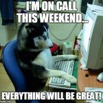 I Have No Idea What I Am Doing Meme | I'M ON CALL THIS WEEKEND... EVERYTHING WILL BE GREAT! | image tagged in memes,i have no idea what i am doing | made w/ Imgflip meme maker