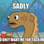 Tastes like eel... | SADLY . . . YOU ONLY WANT ME FOR TACO MEAT | image tagged in memes,sadly i am only an eel,tacos,meat,krabby patty,bad joke eel | made w/ Imgflip meme maker