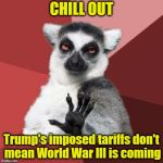 Face it! The US President is a great businessman | CHILL OUT Trump's imposed tariffs don't mean World War lll is coming | image tagged in memes,chill out lemur | made w/ Imgflip meme maker
