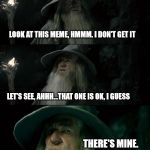 Confused Gandalf Meme | LOOK AT THIS MEME, HMMM. I DON'T GET IT LET'S SEE, AHHH...THAT ONE IS OK, I GUESS THERE'S MINE. 4 VIEWS? | image tagged in memes,confused gandalf | made w/ Imgflip meme maker