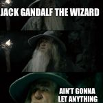 Confused Gandalf Meme | JACK GANDALF THE WIZARD AIN'T GONNA LET ANYTHING GET HIM DOWN! | image tagged in memes,confused gandalf | made w/ Imgflip meme maker