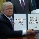 Trump Bill Signing Meme | BREAKING  THE  LAW SHALL REMAIN ILLEGAL. | image tagged in memes,trump bill signing | made w/ Imgflip meme maker