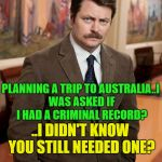 Google it | PLANNING A TRIP TO AUSTRALIA..I WAS ASKED IF I HAD A CRIMINAL RECORD? ..I DIDN'T KNOW YOU STILL NEEDED ONE? | image tagged in ron swanson,memes,funny,australia | made w/ Imgflip meme maker
