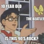Is This A Pigeon Meme | 10 YEAR OLD THE BEATLES IS THIS 90'S ROCK? | image tagged in memes,is this a pigeon | made w/ Imgflip meme maker