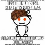 Scumbag Redditor Meme | INTELLIGENT, INSIGHTFUL, RESTRAINED POST. HERE, TAKE 3 KARMA. OH, A FUTURAMA REFERENCE? LET ME SHOW YOU TO THE FRONT PAGE. | image tagged in memes,scumbag redditor | made w/ Imgflip meme maker