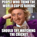 Creepy Condescending Wonka Meme | PEOPLE WHO THINK THE WORLD CUP IS BORING SHOULD TRY WATCHING THE CRICKET | image tagged in memes,creepy condescending wonka | made w/ Imgflip meme maker