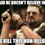 Those crazy Christians really are a threat to the rest of us, aren't they? | HE SAID HE DOESN'T BELIEVE IN GOD LET'S KILL THIS NON-BELIEVER | image tagged in memes,am i the only one around here,you're being trolled | made w/ Imgflip meme maker