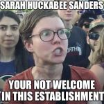 Triggered feminist | SARAH HUCKABEE SANDERS YOUR NOT WELCOME IN THIS ESTABLISHMENT | image tagged in triggered feminist | made w/ Imgflip meme maker