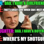 Overly Attached Father | SON: DAD, I HAVE A GIRLFRIEND! ME: THAT'S GREAT SON! WHEN CAN I MEET HER? DAUGHTER: DAD, I HAVE A BOYFRIEND! ME: WHERE'S MY SHOTGUN? | image tagged in memes,overly attached father | made w/ Imgflip meme maker