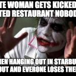Joker Mind Loss | WHITE WOMAN GETS KICKED OUT OF BIGOTED RESTAURANT NOBODY CARES BLACK MEN HANGING OUT IN STARBUCKS GET KICKED OUT AND EVERONE LOSES THEIR MIN | image tagged in joker mind loss | made w/ Imgflip meme maker