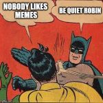 Batman Slapping Robin Meme | NOBODY LIKES MEMES BE QUIET ROBIN | image tagged in memes,batman slapping robin | made w/ Imgflip meme maker