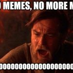 You Were The Chosen One (Star Wars) Meme | NO, NO MEMES, NO MORE MEMES NOOOOOOOOOOOOOOOOOOOOOOOOOOOOOO | image tagged in memes,you were the chosen one star wars | made w/ Imgflip meme maker