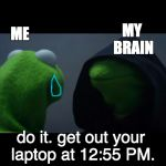 Evil Kermit Meme | ME MY BRAIN do it. get out your laptop at 12:55 PM. | image tagged in evil kermit meme | made w/ Imgflip meme maker