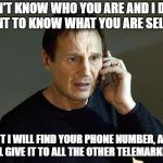 Making the punishment fit the crime | I DON'T KNOW WHO YOU ARE AND I DON'T WANT TO KNOW WHAT YOU ARE SELLING BUT I WILL FIND YOUR PHONE NUMBER, AND I WILL GIVE IT TO ALL THE OTHE | image tagged in taken,telemarketing,telemarketer | made w/ Imgflip meme maker