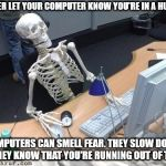 Every time I am late with something, my computer seems to know. It slows down. That's my excuse and I am staying with it. | NEVER LET YOUR COMPUTER KNOW YOU'RE IN A HURRY COMPUTERS CAN SMELL FEAR. THEY SLOW DOWN IF THEY KNOW THAT YOU'RE RUNNING OUT OF TIME. | image tagged in skeleton computer | made w/ Imgflip meme maker