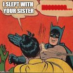 Batman Slapping Robin Meme | I SLEPT WITH YOUR SISTER NOOOOOOO. . . | image tagged in memes,batman slapping robin | made w/ Imgflip meme maker