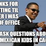 Cool Obama | THANKS FOR WAITING TIL AFTER I WAS OUT OF OFFICE TO ASK QUESTIONS ABOUT THE MEXICAN KIDS IN CAGES | image tagged in memes,cool obama,liberal media,immigrant children,trump immigration policy | made w/ Imgflip meme maker