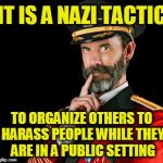 Those Who Don't Know Their History are Doomed to Repeat It | IT IS A NAZI TACTIC TO ORGANIZE OTHERS TO HARASS PEOPLE WHILE THEY ARE IN A PUBLIC SETTING | image tagged in captain obvious | made w/ Imgflip meme maker