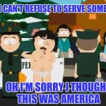 Funny how some of y'all get upset when someone exercise their rights.  | SO I CAN'T REFUSE TO SERVE SOMEONE OH I'M SORRY I THOUGHT THIS WAS AMERICA | image tagged in randy marsh | made w/ Imgflip meme maker