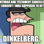 Dinkleberg | ANTHRAX AND TESTAMENT CANCELLED THE CONCERT I WAS SUPPOSED TO ATTEND DINKELBERG.. | image tagged in dinkleberg | made w/ Imgflip meme maker