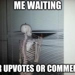 Waiting Skeleton | ME WAITING FOR UPVOTES OR COMMENTS | image tagged in waiting skeleton | made w/ Imgflip meme maker