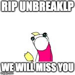 Sad X All The Y Meme | RIP UNBREAKLP WE WILL MISS YOU | image tagged in memes,sad x all the y | made w/ Imgflip meme maker