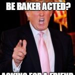 Donald Trump | CAN THE PRESIDENT BE BAKER ACTED? ASKING FOR A FRIEND | image tagged in donald trump | made w/ Imgflip meme maker