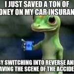 Geico Gecko | I JUST SAVED A TON OF MONEY ON MY CAR INSURANCE BY SWITCHING INTO REVERSE AND LEAVING THE SCENE OF THE ACCIDENT. | image tagged in geico gecko | made w/ Imgflip meme maker